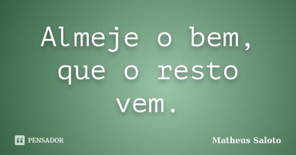 Almeje o bem, que o resto vem.... Frase de Matheus Saloto.