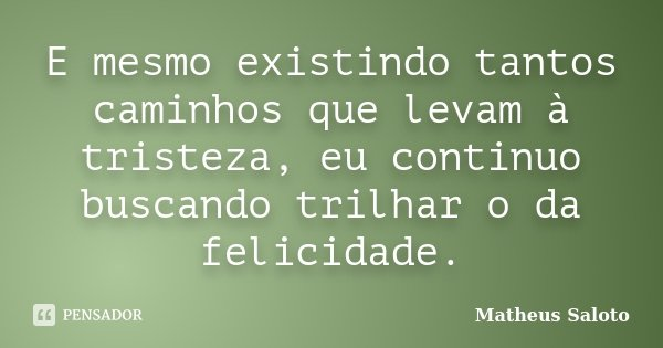 E mesmo existindo tantos caminhos que levam à tristeza, eu continuo buscando trilhar o da felicidade.... Frase de Matheus Saloto.