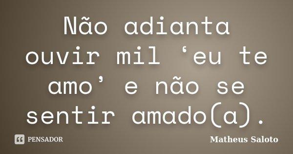 Não adianta ouvir mil 'eu te amo' e não se sentir amado(a).... Frase de Matheus Saloto.