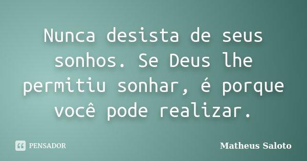 Nunca desista de seus sonhos. Se Deus lhe permitiu sonhar, é porque você pode realizar.... Frase de Matheus Saloto.