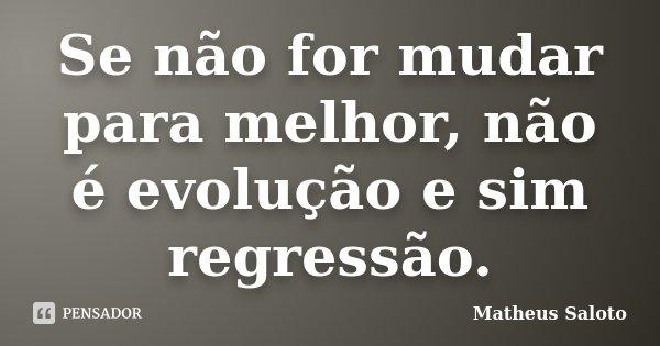 Se não for mudar para melhor, não é evolução e sim regressão.... Frase de Matheus Saloto.