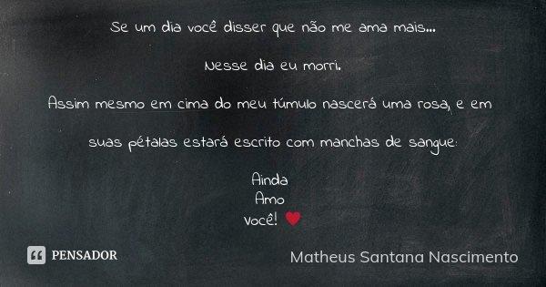 Se um Dia Você Disser que não me ama mais... Nesse Dia eu morri. Assim mesmo encima do meu túmulo nascerá uma rosa cujo em suas pétalas estarão escritas com man... Frase de Matheus Santana Nascimento.