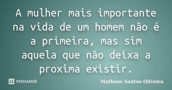A mulher mais importante na vida de um homem não é a primeira, mas sim aquela que não deixa a proxima existir.... Frase de Matheus Santos Oliveira.