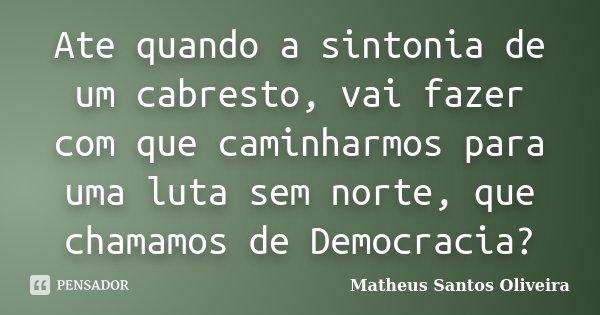 Ate quando a sintonia de um cabresto, vai fazer com que caminharmos para uma luta sem norte, que chamamos de Democracia?... Frase de Matheus Santos Oliveira.