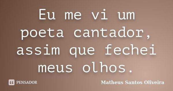 Eu me vi um poeta cantador, assim que fechei meus olhos.... Frase de Matheus Santos Oliveira.