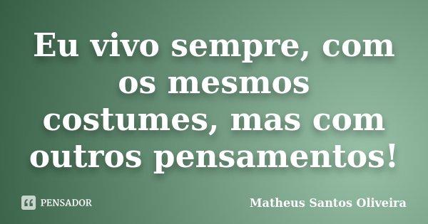 Eu vivo sempre, com os mesmos costumes, mas com outros pensamentos!... Frase de Matheus Santos Oliveira.