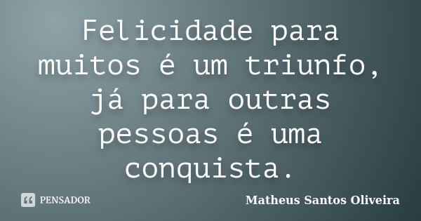 Felicidade para muitos é um triunfo, já para outras pessoas é uma conquista.... Frase de Matheus Santos Oliveira.