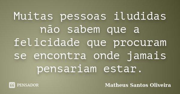 Muitas pessoas iludidas não sabem que a felicidade que procuram, se encontra onde jamais pensariam estar.... Frase de Matheus Santos Oliveira.