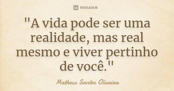 """""""A vida pode ser uma realidade, mas real mesmo e viver pertinho de você.""""... Frase de Matheus Santos Oliveira."""
