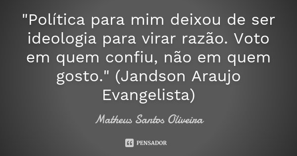 """""""Política para mim deixou de ser ideologia para virar razão. Voto em quem confiu, não em quem gosto."""" (Jandson Araujo Evangelista)... Frase de Matheus Santos Oliveira."""