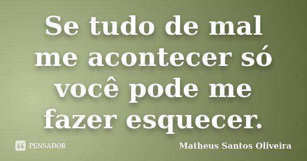 Se tudo de mal me acontecer só você pode me fazer esquecer.... Frase de Matheus Santos Oliveira.