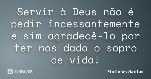 Servir à Deus não é pedir incessantemente e sim agradecê-lo por ter nos dado o sopro de vida!... Frase de Matheus Santos.