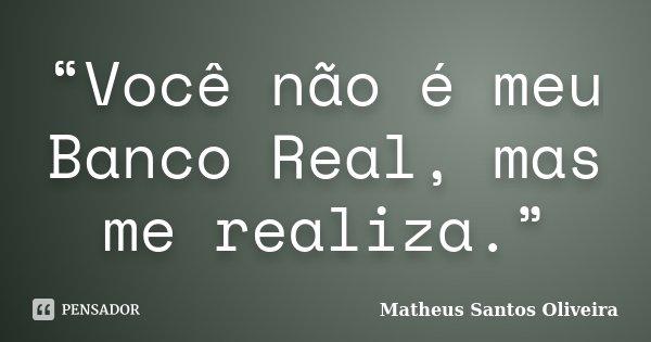 """""""Você não é meu Banco Real, mas me realiza.""""... Frase de Matheus Santos Oliveira."""