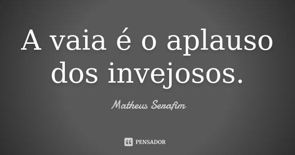 A vaia é o aplauso dos invejosos.... Frase de Matheus Serafim.