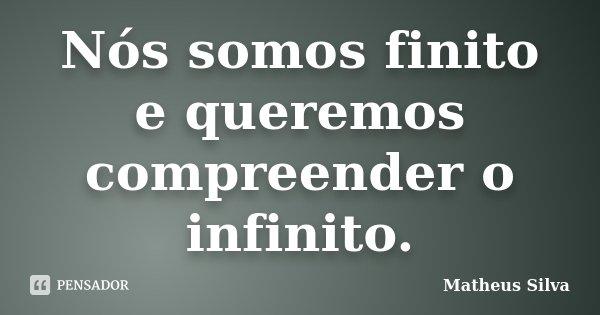 Nós somos finito e queremos compreender o infinito.... Frase de Matheus Silva.
