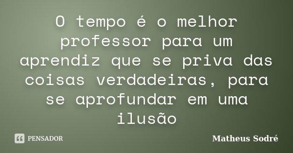 O tempo é o melhor professor para um aprendiz que se priva das coisas verdadeiras, para se aprofundar em uma ilusão... Frase de Matheus Sodré.