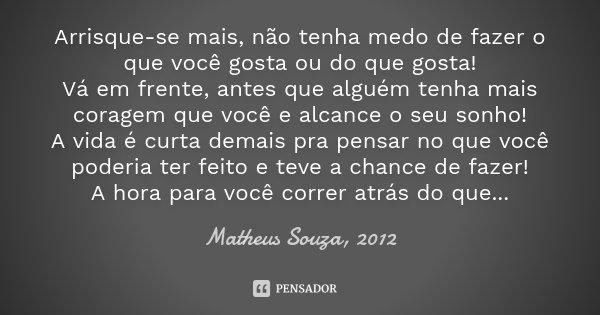Arrisque-se mais, não tenha medo de fazer o que você gosta ou do que gosta! Vá em frente, antes que alguém tenha mais coragem que você e alcance o seu sonho! A ... Frase de Matheus Souza, 2012.