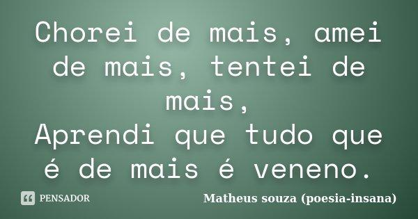 Chorei de mais, amei de mais, tentei de mais, Aprendi que tudo que é de mais é veneno.... Frase de Matheus souza (poesia-insana).