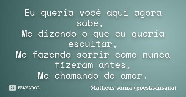Eu queria você aqui agora sabe, Me dizendo o que eu queria escultar, Me fazendo sorrir como nunca fizeram antes, Me chamando de amor.... Frase de Matheus souza (poesia-insana).