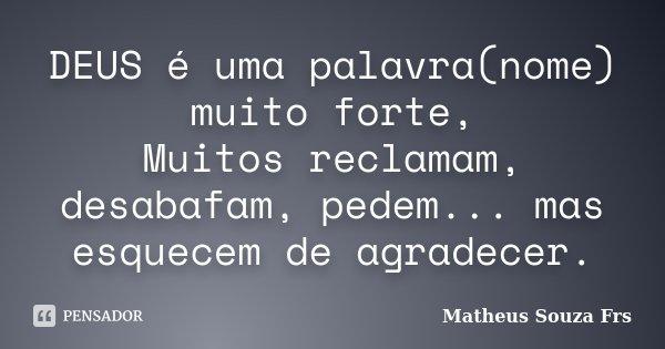 DEUS é uma palavra(nome) muito forte, Muitos reclamam, desabafam, pedem... mas esquecem de agradecer.... Frase de Matheus Souza Frs.