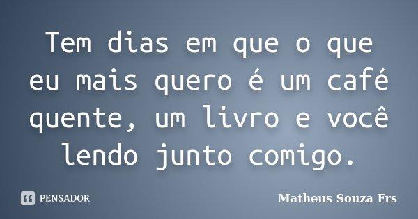 Tem dias em que o que eu mais quero é um café quente, um livro e você lendo junto comigo.... Frase de Matheus Souza Frs.