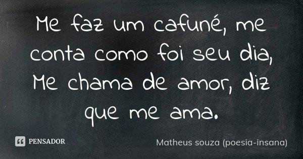 Me faz um cafuné, me conta como foi seu dia, Me chama de amor, diz que me ama.... Frase de Matheus souza (poesia-insana).