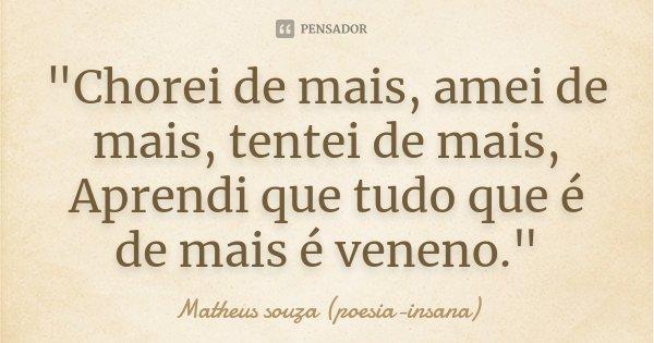 """""""Chorei de mais, amei de mais, tentei de mais, Aprendi que tudo que é de mais é veneno.""""... Frase de Matheus souza (poesia-insana)."""