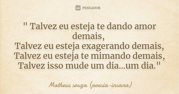 """"""" Talvez eu esteja te dando amor demais, Talvez eu esteja exagerando demais, Talvez eu esteja te mimando demais, Talvez isso mude um dia…um dia.""""... Frase de Matheus souza (poesia-insana)."""