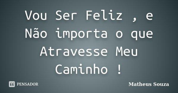 Vou Ser Feliz , e Não importa o que Atravesse Meu Caminho !... Frase de Matheus Souza.