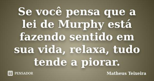 Se você pensa que a lei de Murphy está fazendo sentido em sua vida, relaxa, tudo tende a piorar.... Frase de Matheus Teixeira.