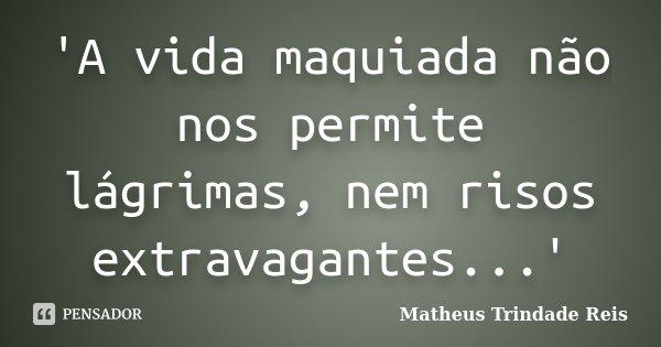 'A vida maquiada não nos permite lágrimas, nem risos extravagantes...'... Frase de Matheus Trindade Reis.