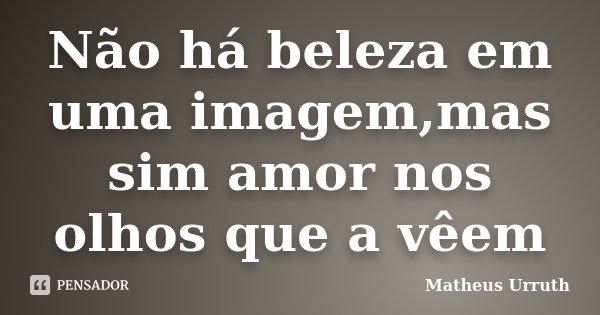 Não há beleza em uma imagem,mas sim amor nos olhos que a vêem... Frase de Matheus Urruth.