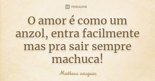 O amor e como um anzol entra facilmente mas pra sair sempre machuca !... Frase de Matheus vasques.