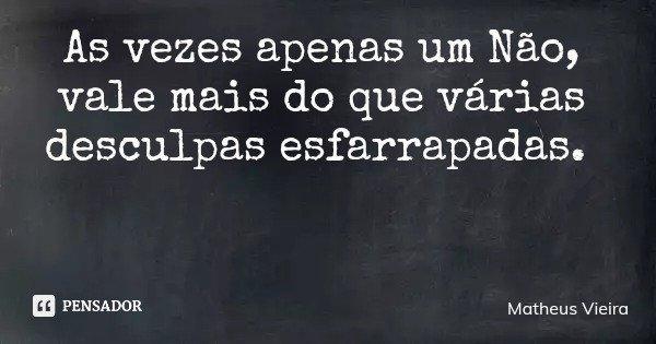 As vezes apenas um Não, vale mais do que várias desculpas esfarrapadas.... Frase de Matheus Vieira.