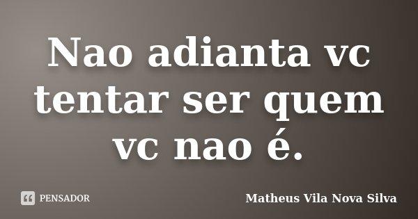 Nao adianta vc tentar ser quem vc nao é.... Frase de Matheus Vila Nova Silva.