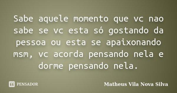 Sabe aquele momento que vc nao sabe se vc esta só gostando da pessoa ou esta se apaixonando msm, vc acorda pensando nela e dorme pensando nela.... Frase de Matheus Vila Nova Silva.