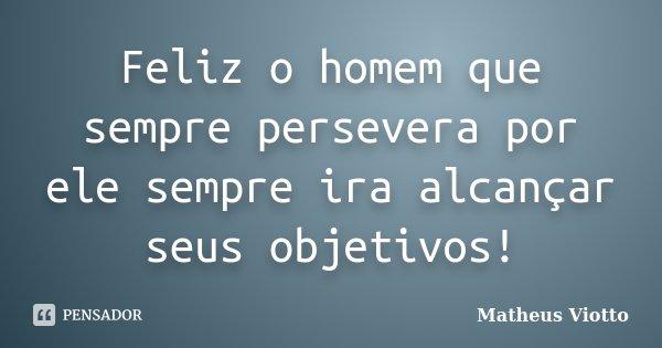Feliz o homem que sempre persevera por ele sempre ira alcançar seus objetivos!... Frase de Matheus Viotto.