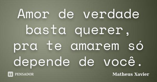 Amor de verdade basta querer, pra te amarem só depende de você.... Frase de Matheus Xavier.