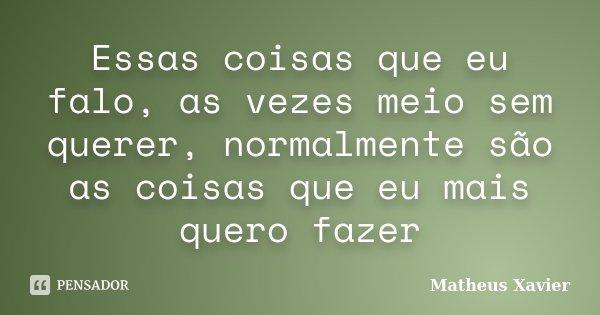 Essas coisas que eu falo, as vezes meio sem querer, normalmente são as coisas que eu mais quero fazer... Frase de Matheus Xavier.