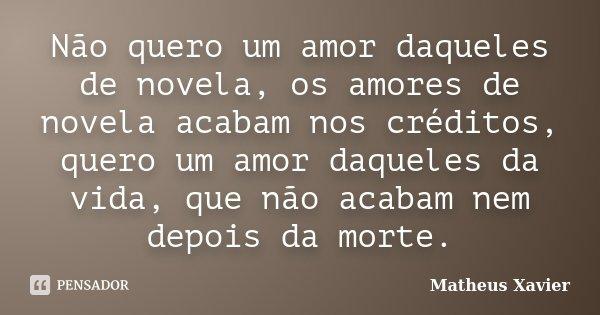 Não quero um amor daqueles de novela, os amores de novela acabam nos créditos, quero um amor daqueles da vida, que não acabam nem depois da morte.... Frase de Matheus Xavier.