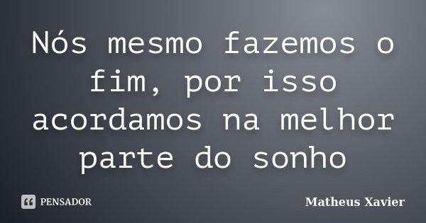 Nós mesmo fazemos o fim, por isso acordamos na melhor parte do sonho... Frase de Matheus Xavier.