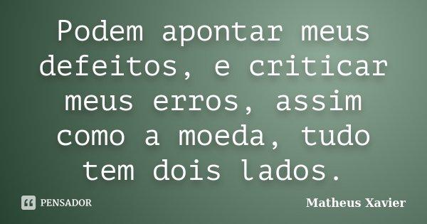 Podem apontar meus defeitos, e criticar meus erros, assim como a moeda, tudo tem dois lados.... Frase de Matheus Xavier.