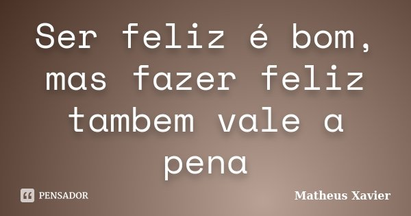 Ser feliz é bom, mas fazer feliz tambem vale a pena... Frase de Matheus Xavier.
