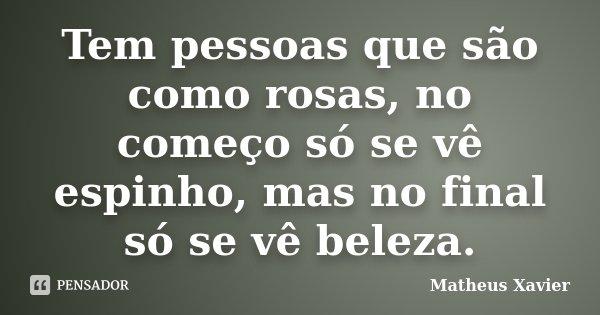 Tem pessoas que são como rosas, no começo só se vê espinho, mas no final só se vê beleza.... Frase de Matheus Xavier.