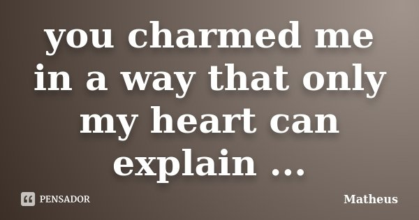 you charmed me in a way that only my heart can explain ...... Frase de Matheus.
