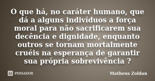 O que há, no caráter humano, que dá a alguns indivíduos a força moral para não sacrificarem sua decência e dignidade, enquanto outros se tornam mortalmente crué... Frase de Matheus Zoldan.