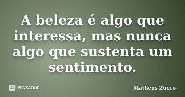 A beleza é algo que interessa, mas nunca algo que sustenta um sentimento.... Frase de Matheus Zucco.