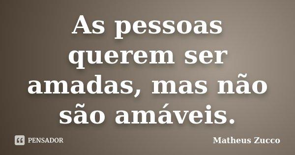 As pessoas querem ser amadas, mas não são amáveis.... Frase de Matheus Zucco.