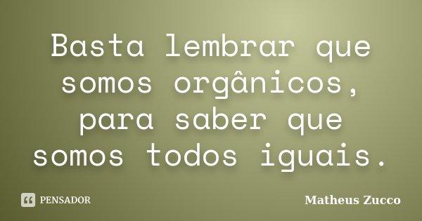 Basta lembrar que somos orgânicos, para saber que somos todos iguais.... Frase de Matheus Zucco.