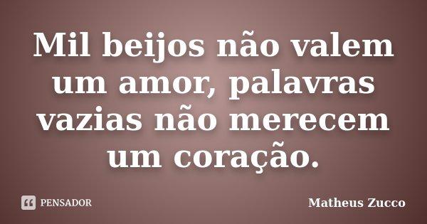 Mil beijos não valem um amor, palavras vazias não merecem um coração.... Frase de Matheus Zucco.